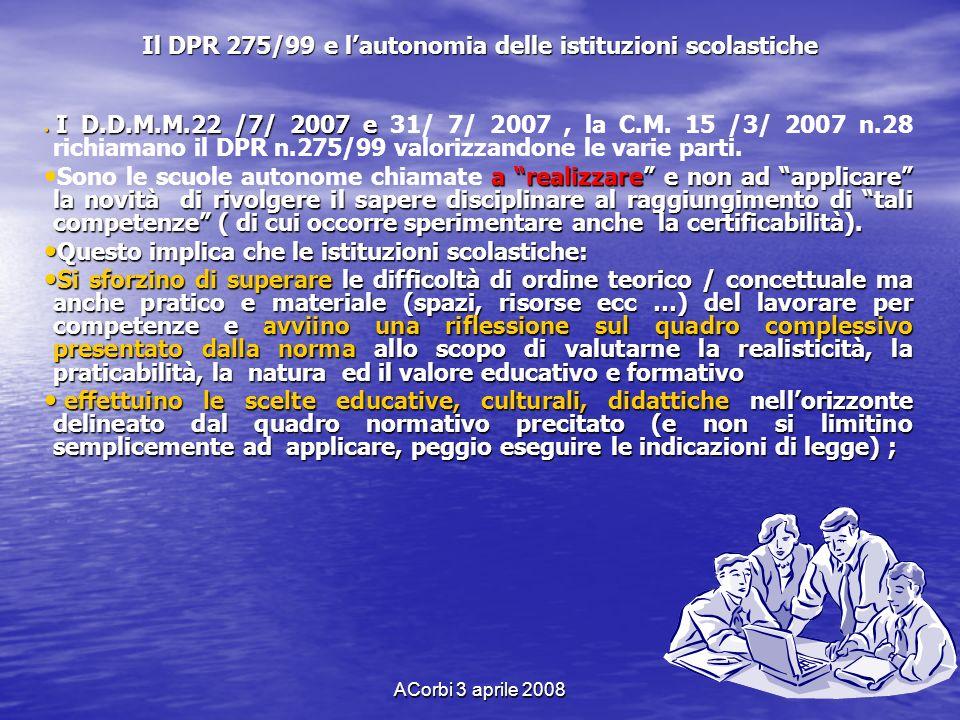 ACorbi 3 aprile 2008 Il DPR 275/99 e lautonomia delle istituzioni scolastiche I D.D.M.M.22 /7/ 2007 e I D.D.M.M.22 /7/ 2007 e 31/ 7/ 2007, la C.M. 15