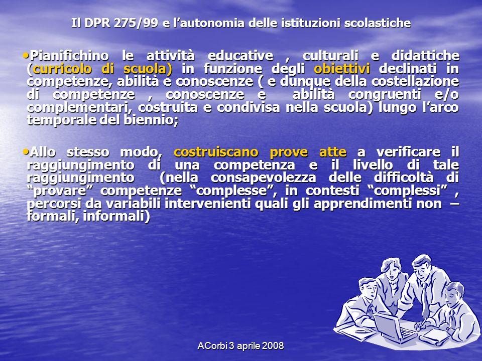 ACorbi 3 aprile 2008 Il DPR 275/99 e lautonomia delle istituzioni scolastiche Pianifichino le attività educative, culturali e didattiche (curricolo di
