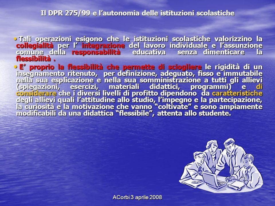 ACorbi 3 aprile 2008 Il DPR 275/99 e lautonomia delle istituzioni scolastiche Tali operazioni esigono che le istituzioni scolastiche valorizzino la co