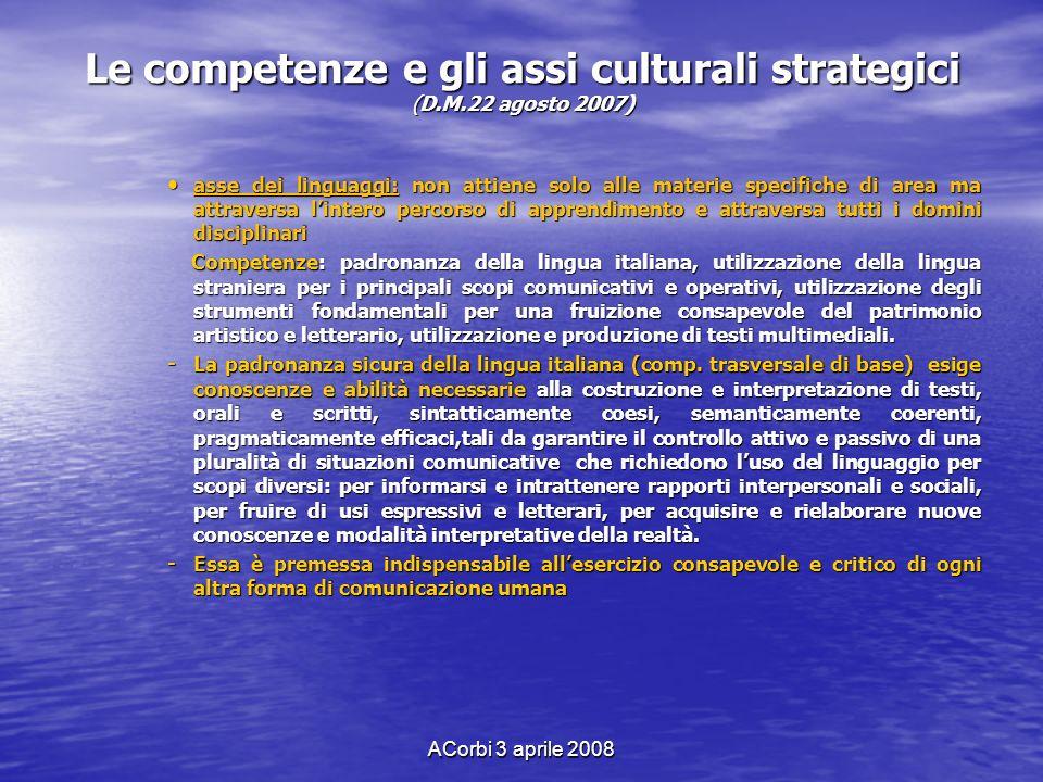 ACorbi 3 aprile 2008 Le competenze e gli assi culturali strategici (D.M.22 agosto 2007) asse dei linguaggi: non attiene solo alle materie specifiche d