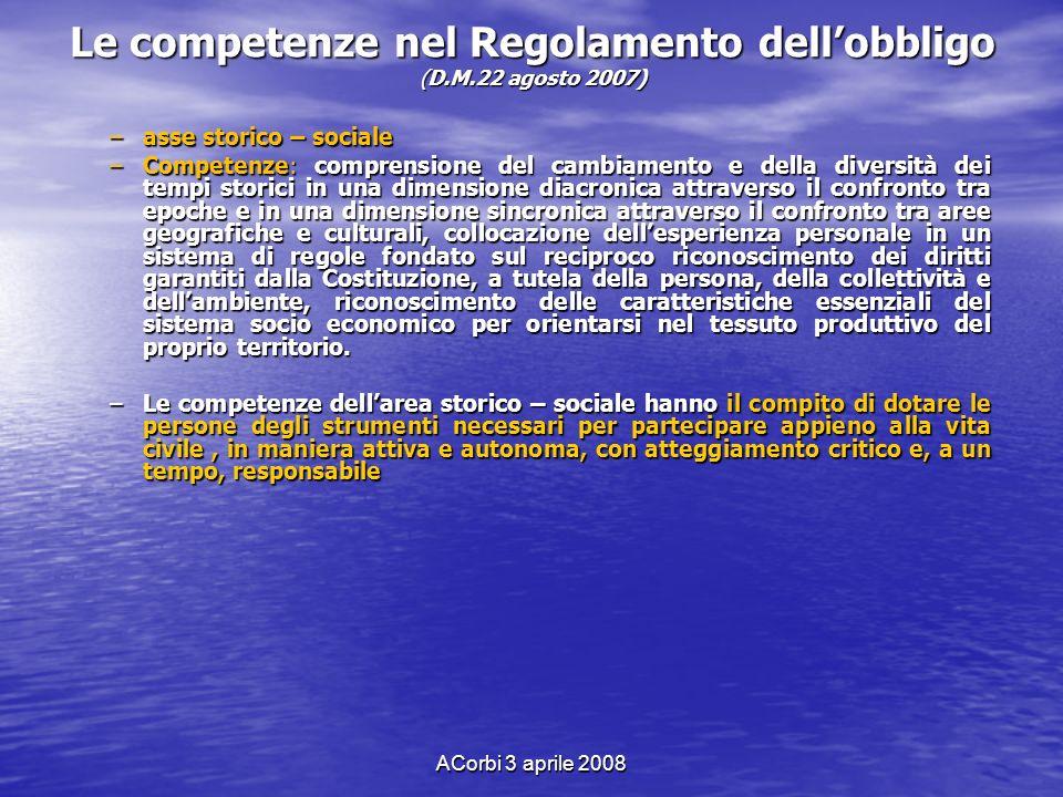 ACorbi 3 aprile 2008 Le competenze nel Regolamento dellobbligo (D.M.22 agosto 2007) –asse storico – sociale –Competenze: comprensione del cambiamento