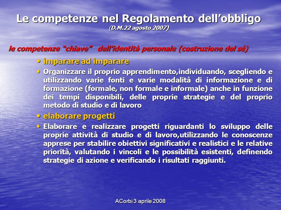 ACorbi 3 aprile 2008 Le competenze nel Regolamento dellobbligo (D.M.22 agosto 2007) le competenze chiave dellidentità personale (costruzione del sé) i