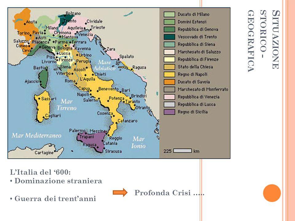 S ITUAZIONE STORICO - GEOGRAFICA LItalia del 600: Dominazione straniera Guerra dei trentanni Profonda Crisi …..