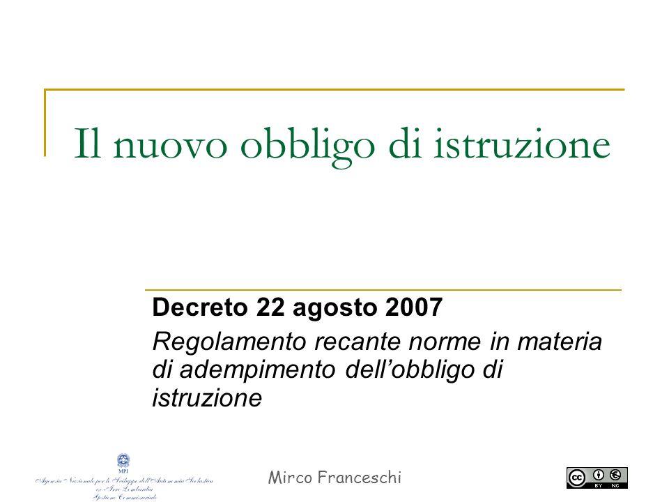 Mirco Franceschi Il nuovo obbligo di istruzione Decreto 22 agosto 2007 Regolamento recante norme in materia di adempimento dellobbligo di istruzione