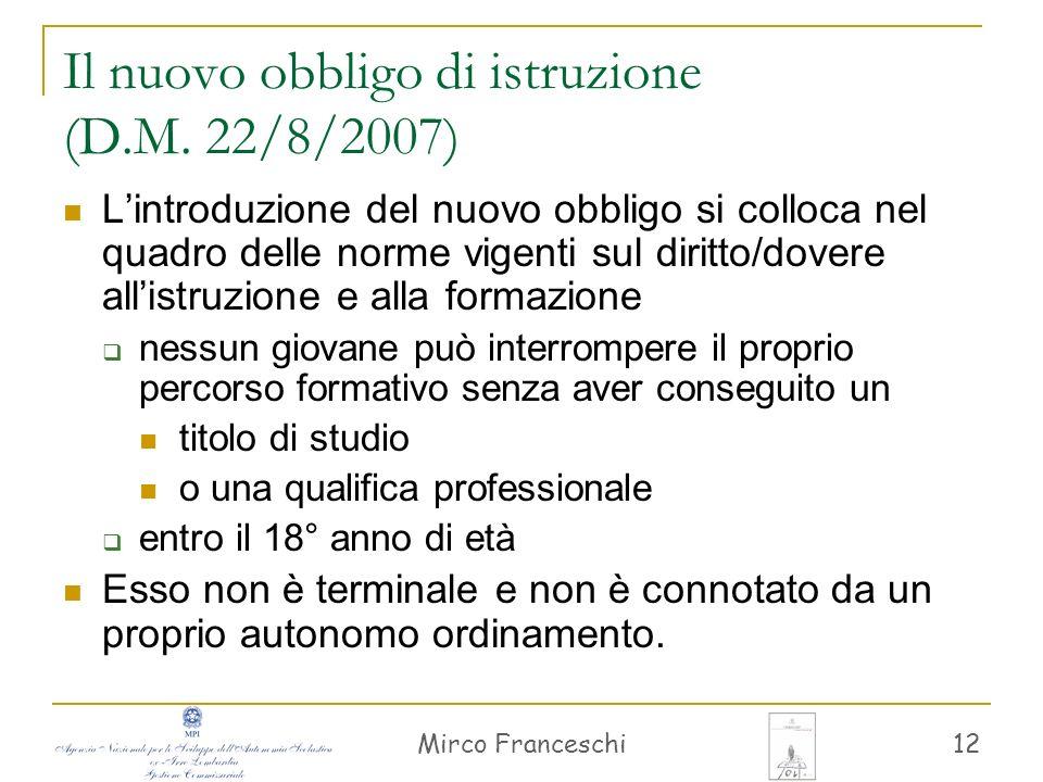 Mirco Franceschi 12 Il nuovo obbligo di istruzione (D.M. 22/8/2007) Lintroduzione del nuovo obbligo si colloca nel quadro delle norme vigenti sul diri