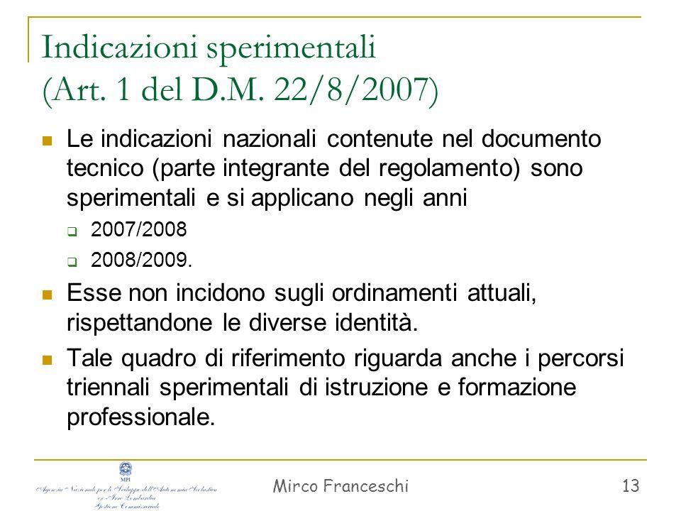 Mirco Franceschi 13 Indicazioni sperimentali (Art. 1 del D.M. 22/8/2007) Le indicazioni nazionali contenute nel documento tecnico (parte integrante de