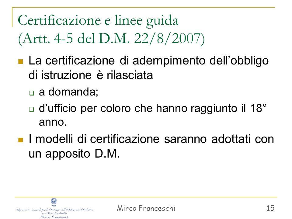 Mirco Franceschi 15 Certificazione e linee guida (Artt. 4-5 del D.M. 22/8/2007) La certificazione di adempimento dellobbligo di istruzione è rilasciat