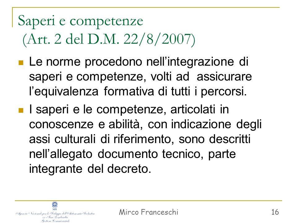 Mirco Franceschi 16 Saperi e competenze (Art. 2 del D.M. 22/8/2007) Le norme procedono nellintegrazione di saperi e competenze, volti ad assicurare le