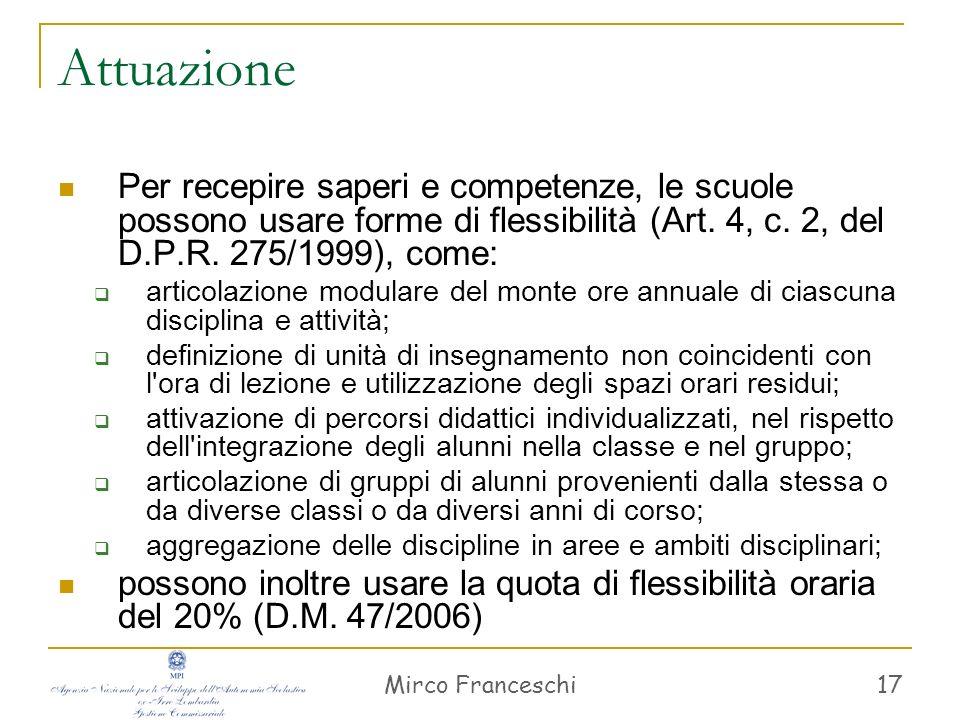 Mirco Franceschi 17 Attuazione Per recepire saperi e competenze, le scuole possono usare forme di flessibilità (Art. 4, c. 2, del D.P.R. 275/1999), co