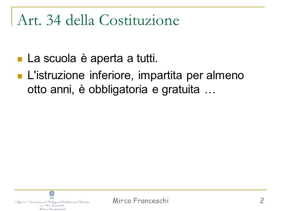 Mirco Franceschi 2 Art. 34 della Costituzione La scuola è aperta a tutti. L'istruzione inferiore, impartita per almeno otto anni, è obbligatoria e gra