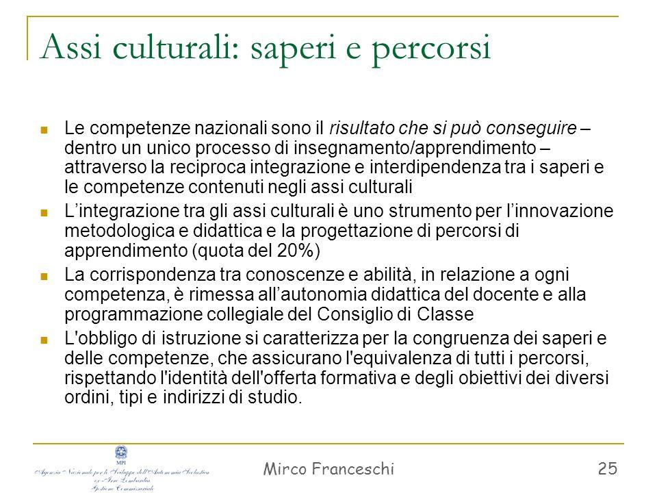 Mirco Franceschi 25 Assi culturali: saperi e percorsi Le competenze nazionali sono il risultato che si può conseguire – dentro un unico processo di in