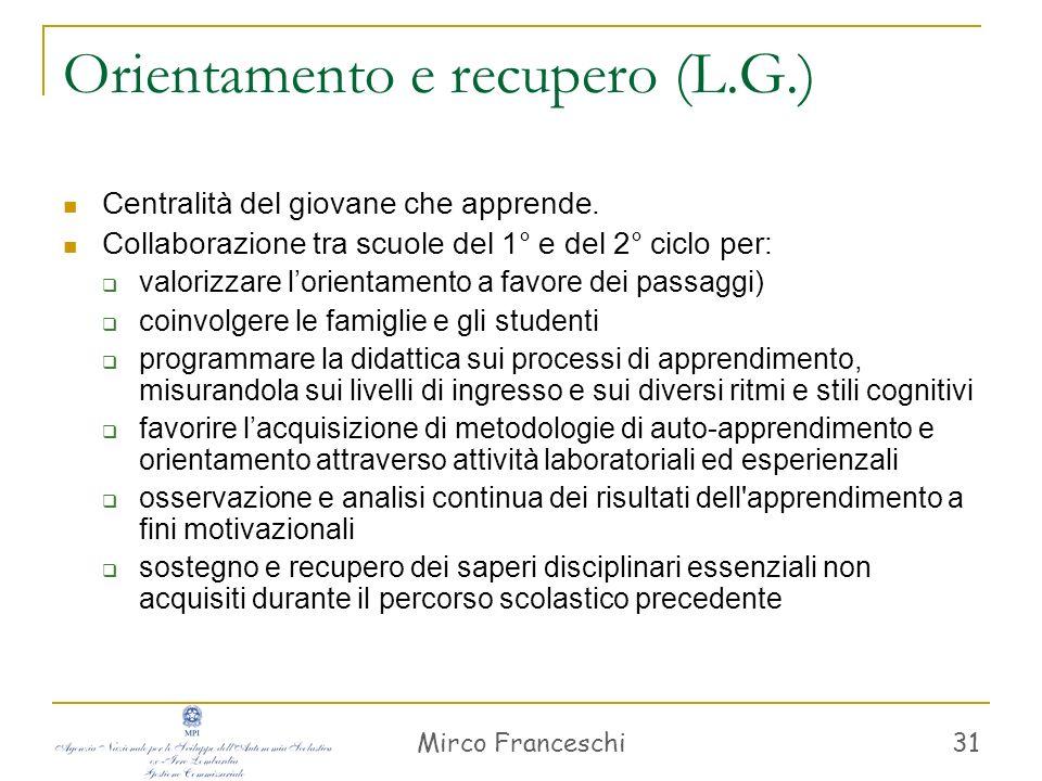Mirco Franceschi 31 Orientamento e recupero (L.G.) Centralità del giovane che apprende. Collaborazione tra scuole del 1° e del 2° ciclo per: valorizza