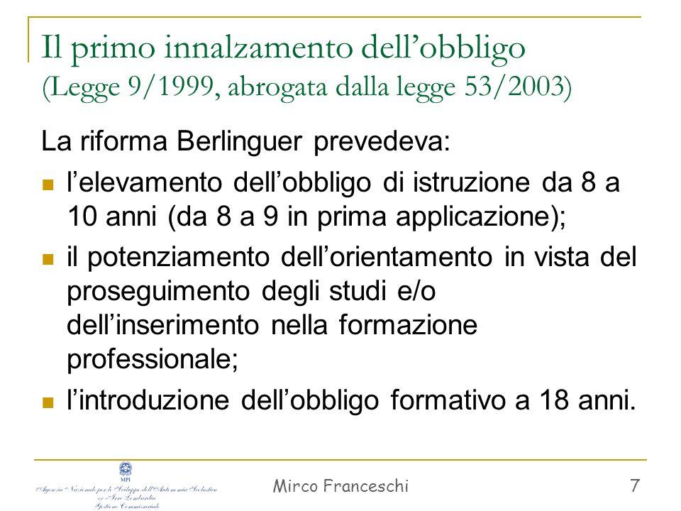 Mirco Franceschi 7 Il primo innalzamento dellobbligo (Legge 9/1999, abrogata dalla legge 53/2003) La riforma Berlinguer prevedeva: lelevamento dellobb