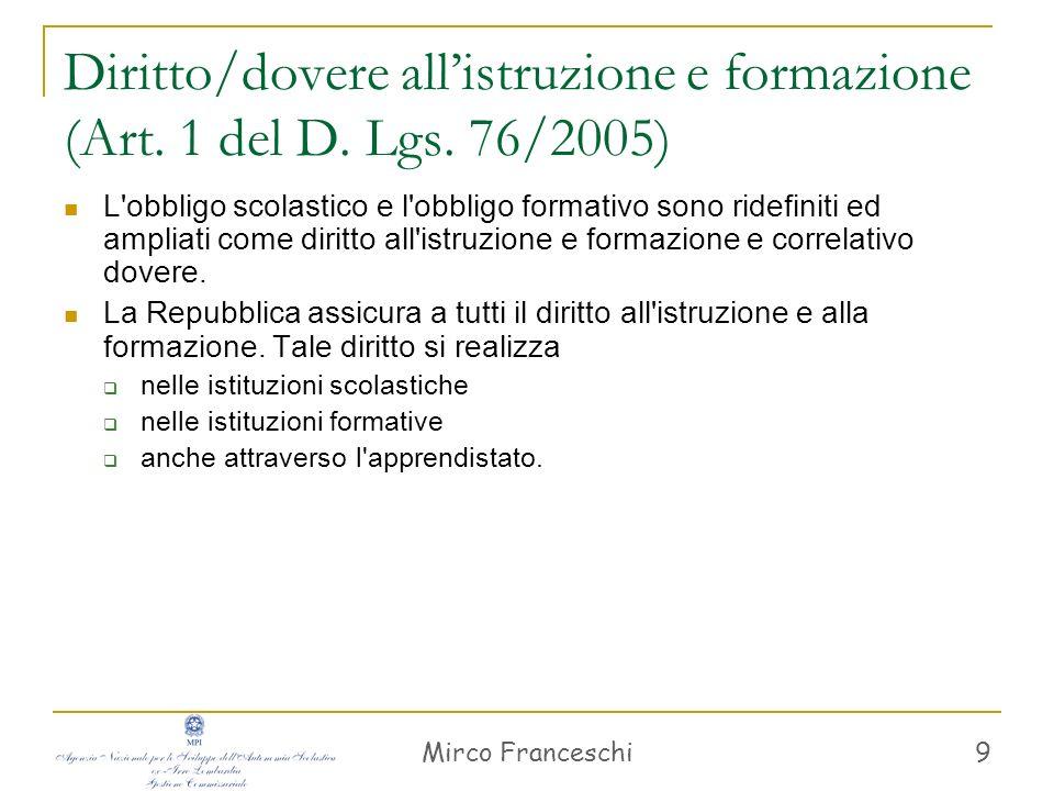 Mirco Franceschi 9 Diritto/dovere allistruzione e formazione (Art. 1 del D. Lgs. 76/2005) L'obbligo scolastico e l'obbligo formativo sono ridefiniti e