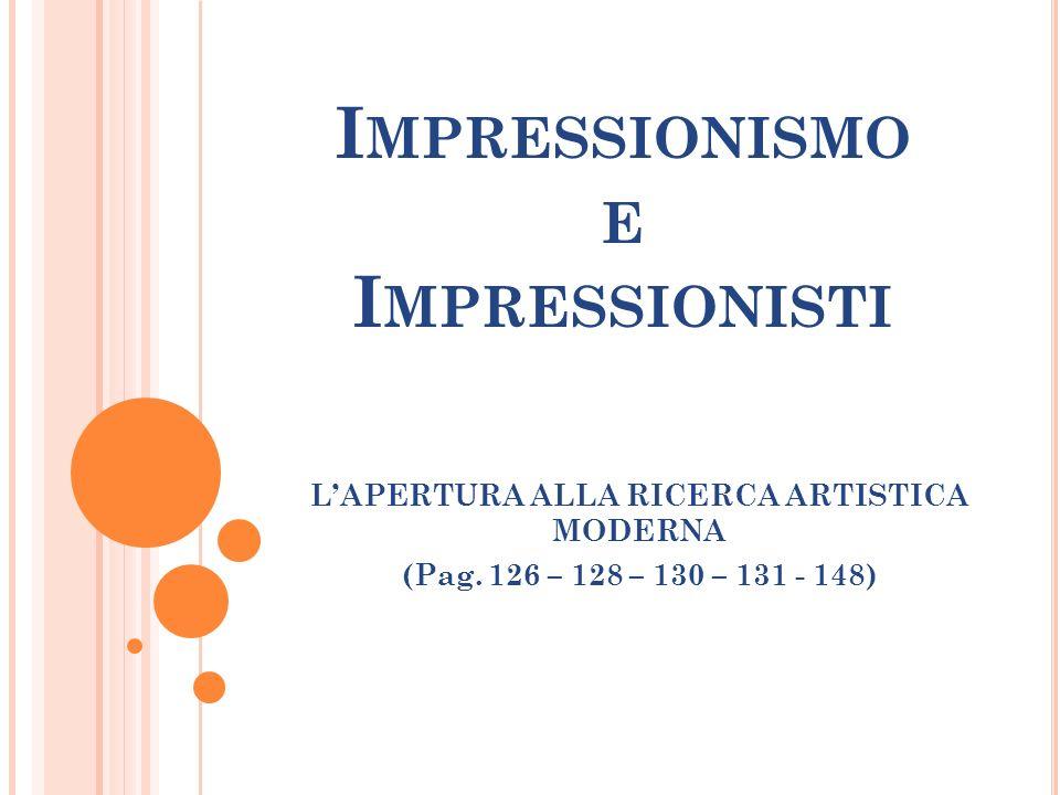 I MPRESSIONISMO E I MPRESSIONISTI LAPERTURA ALLA RICERCA ARTISTICA MODERNA (Pag. 126 – 128 – 130 – 131 - 148)