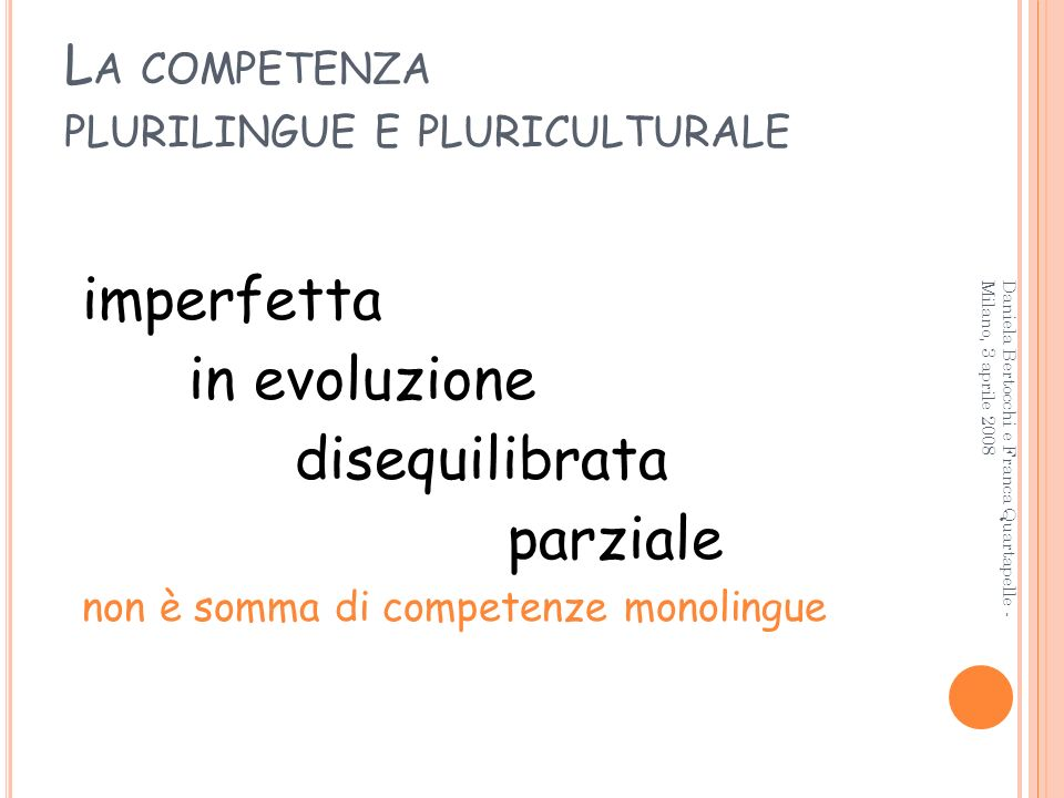 L A COMPETENZA PLURILINGUE E PLURICULTURALE imperfetta in evoluzione disequilibrata parziale non è somma di competenze monolingue 7 Daniela Bertocchi