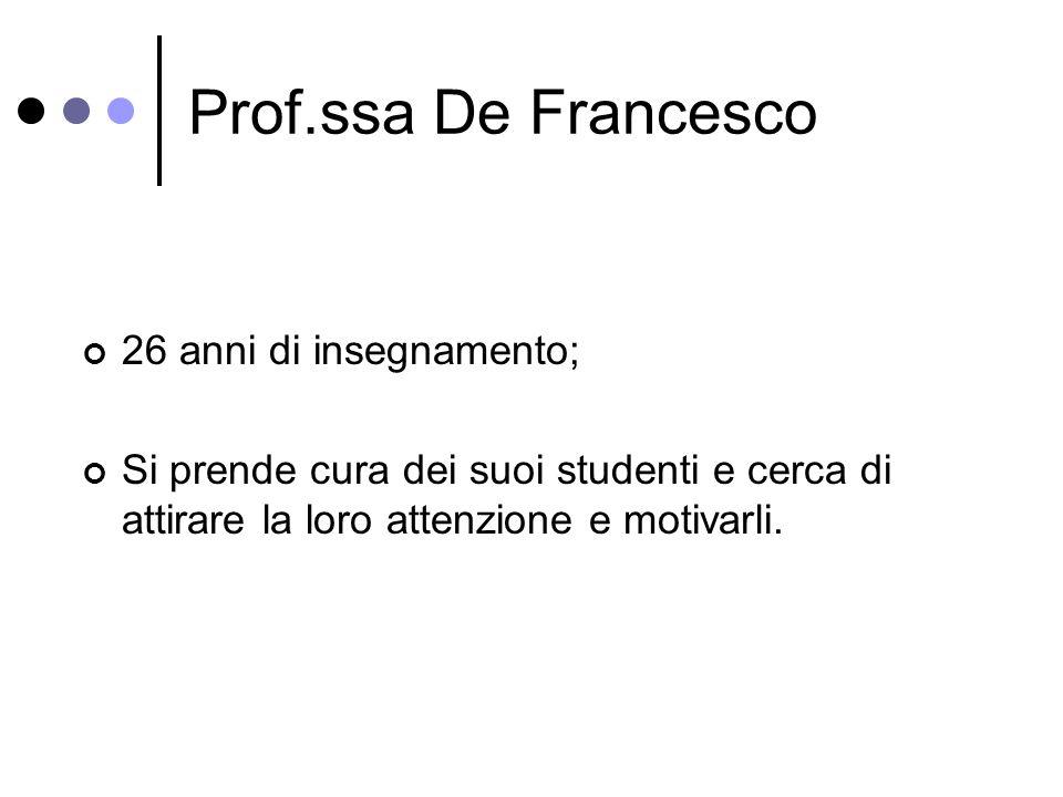 Prof.ssa De Francesco 26 anni di insegnamento; Si prende cura dei suoi studenti e cerca di attirare la loro attenzione e motivarli.