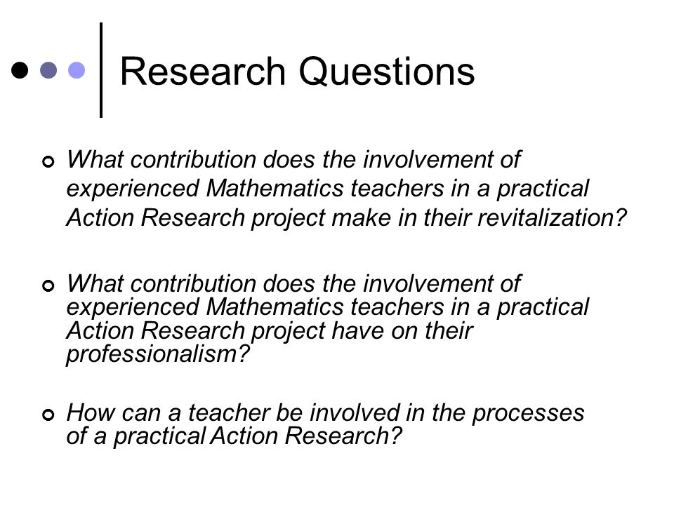Research Questions What contribution does the involvement of experienced Mathematics teachers in a practical Action Research project make in their revitalization.
