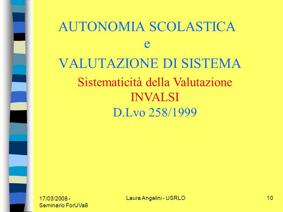17/03/2008 - Seminario ForUVa8 Laura Angelini - USRLO10 AUTONOMIA SCOLASTICA e VALUTAZIONE DI SISTEMA Sistematicità della Valutazione INVALSI D.Lvo 258/1999