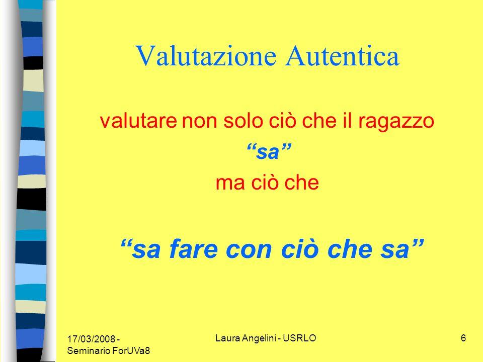 17/03/2008 - Seminario ForUVa8 Laura Angelini - USRLO6 Valutazione Autentica valutare non solo ciò che il ragazzo sa ma ciò che sa fare con ciò che sa