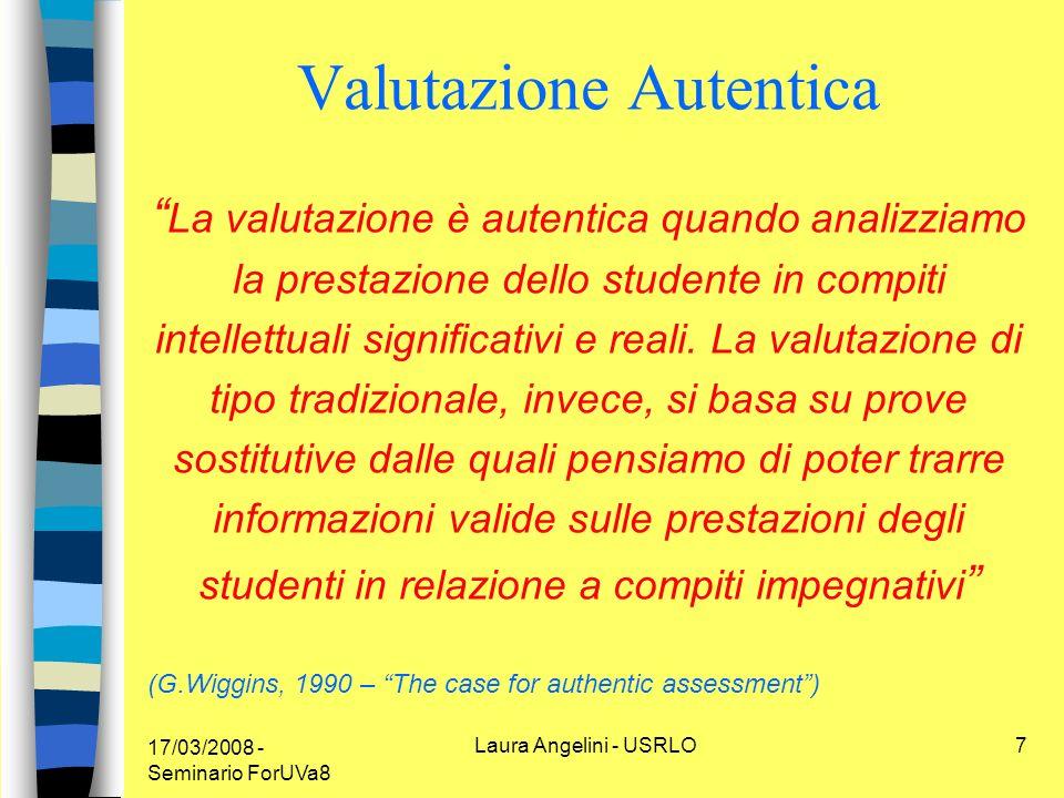 17/03/2008 - Seminario ForUVa8 Laura Angelini - USRLO7 Valutazione Autentica La valutazione è autentica quando analizziamo la prestazione dello studente in compiti intellettuali significativi e reali.