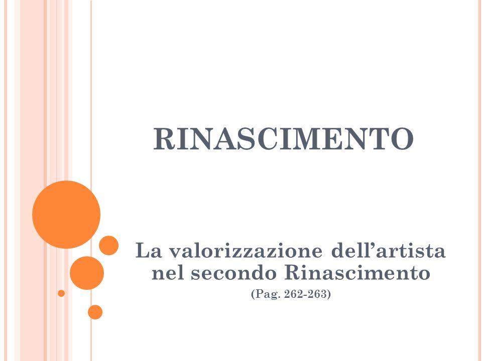 RINASCIMENTO La valorizzazione dellartista nel secondo Rinascimento (Pag. 262-263)