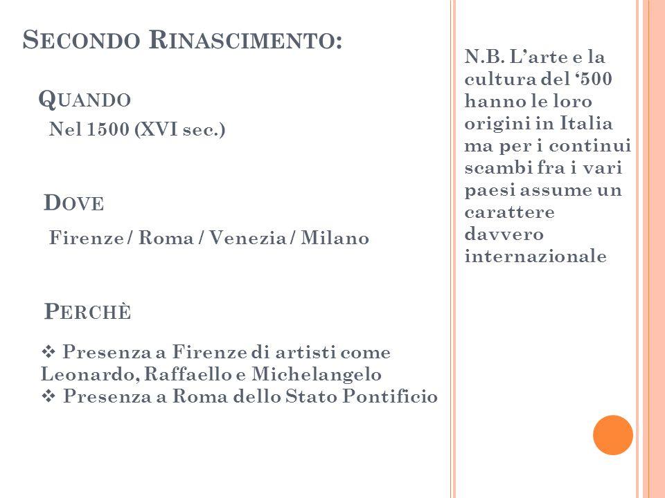 S ECONDO R INASCIMENTO : Q UANDO D OVE P ERCHÈ Nel 1500 (XVI sec.) Firenze / Roma / Venezia / Milano Presenza a Firenze di artisti come Leonardo, Raff