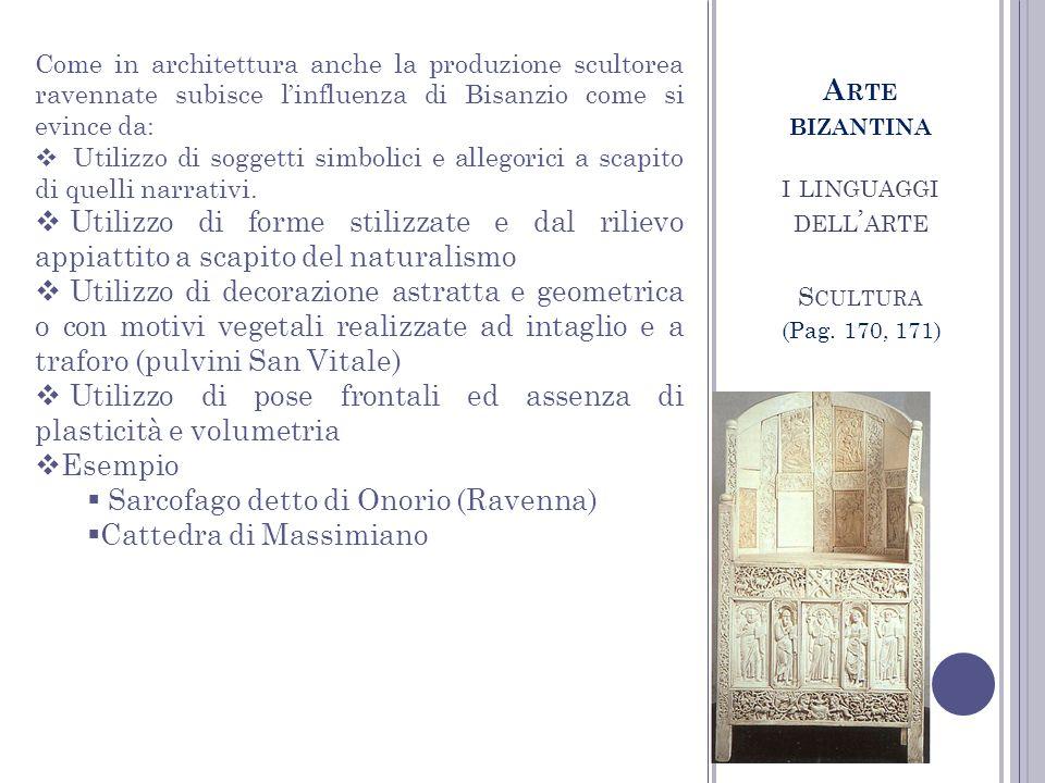 I LINGUAGGI DELL ARTE S CULTURA A RTE BIZANTINA (Pag. 170, 171) Come in architettura anche la produzione scultorea ravennate subisce linfluenza di Bis
