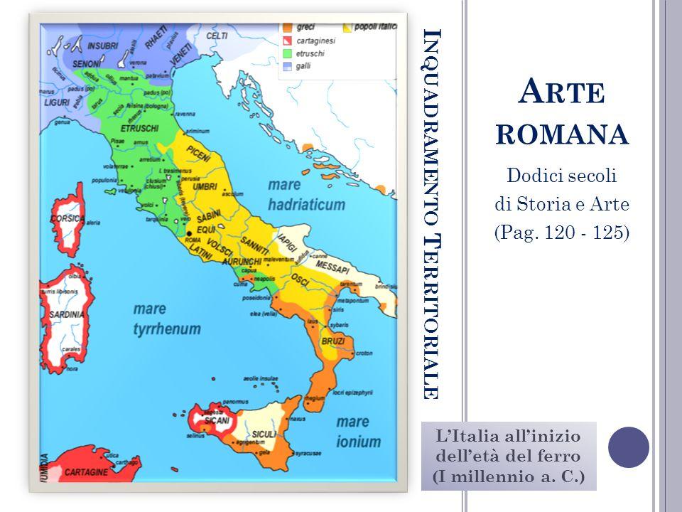 I NQUADRAMENTO T ERRITORIALE LItalia allinizio delletà del ferro (I millennio a. C.) A RTE ROMANA Dodici secoli di Storia e Arte (Pag. 120 - 125)