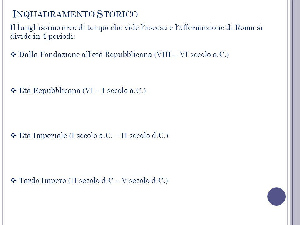 I NQUADRAMENTO S TORICO Il lunghissimo arco di tempo che vide lascesa e laffermazione di Roma si divide in 4 periodi: Dalla Fondazione alletà Repubbli