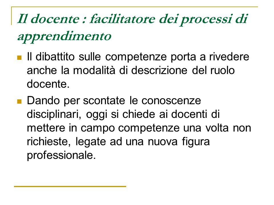 Il docente : facilitatore dei processi di apprendimento Il dibattito sulle competenze porta a rivedere anche la modalità di descrizione del ruolo doce