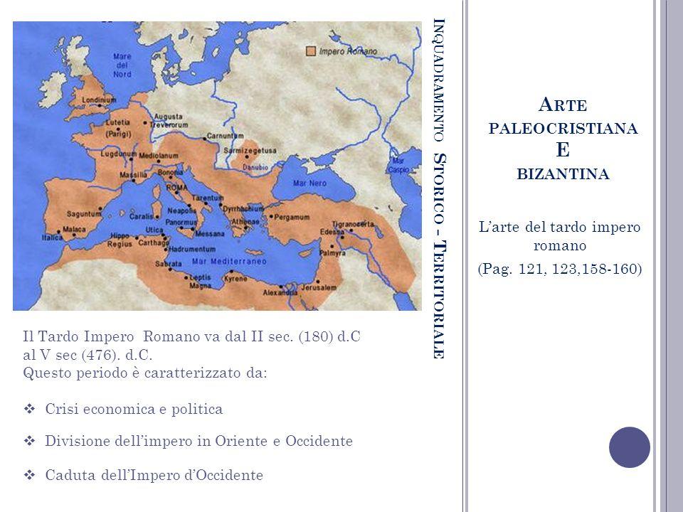 I NQUADRAMENTO S TORICO - T ERRITORIALE A RTE PALEOCRISTIANA E BIZANTINA Larte del tardo impero romano (Pag. 121, 123,158-160) Il Tardo Impero Romano