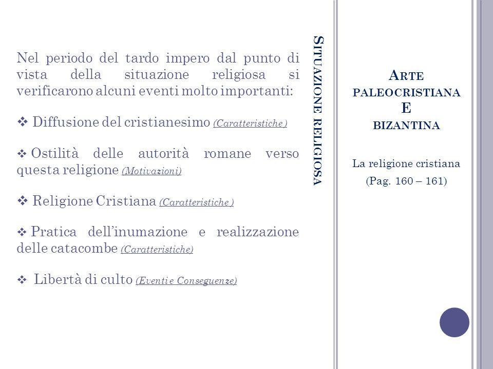 S ITUAZIONE RELIGIOSA A RTE PALEOCRISTIANA E BIZANTINA La religione cristiana (Pag. 160 – 161) Nel periodo del tardo impero dal punto di vista della s