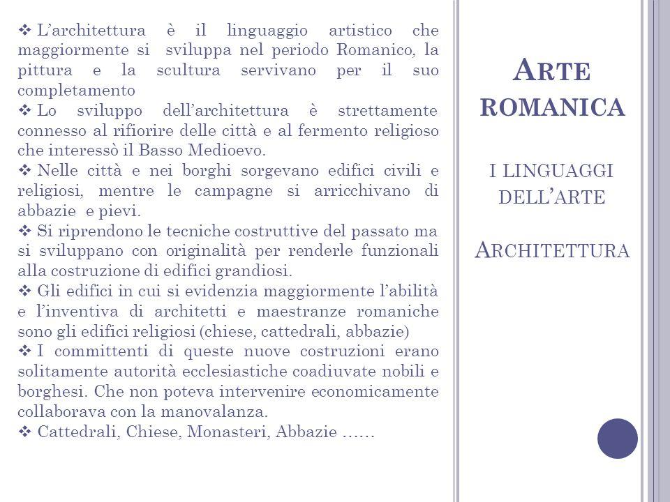I LINGUAGGI DELL ARTE A RCHITETTURA A RTE ROMANICA Larchitettura è il linguaggio artistico che maggiormente si sviluppa nel periodo Romanico, la pittu