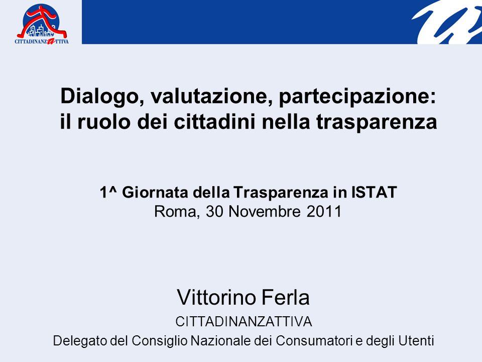 Dialogo, valutazione, partecipazione: il ruolo dei cittadini nella trasparenza 1^ Giornata della Trasparenza in ISTAT Roma, 30 Novembre 2011 Vittorino Ferla CITTADINANZATTIVA Delegato del Consiglio Nazionale dei Consumatori e degli Utenti