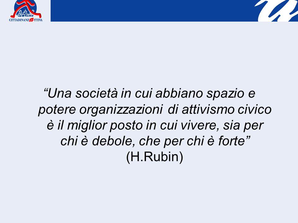 Una società in cui abbiano spazio e potere organizzazioni di attivismo civico è il miglior posto in cui vivere, sia per chi è debole, che per chi è forte (H.Rubin)