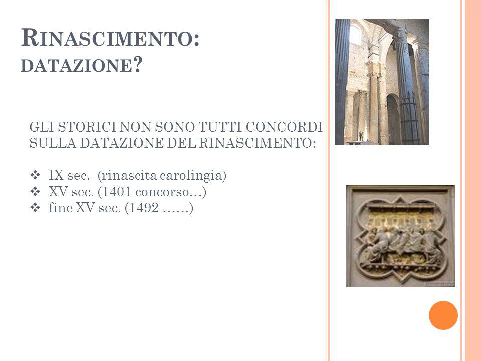 R INASCIMENTO : DATAZIONE ? GLI STORICI NON SONO TUTTI CONCORDI SULLA DATAZIONE DEL RINASCIMENTO: IX sec. (rinascita carolingia) XV sec. (1401 concors