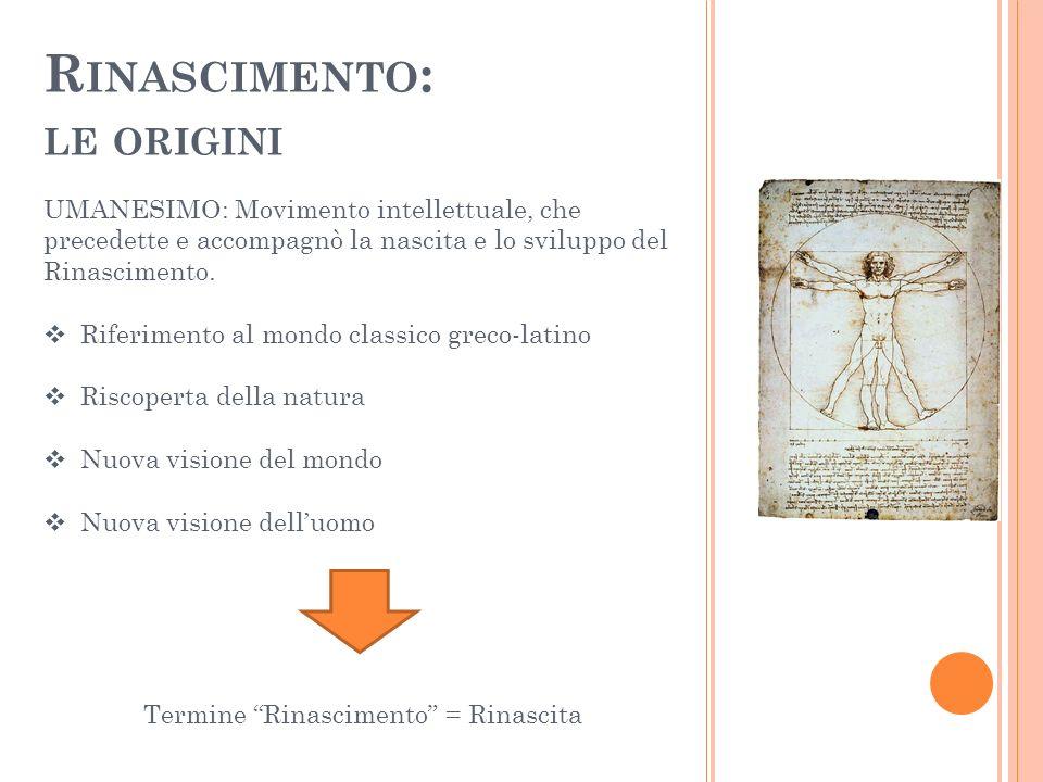 R INASCIMENTO : LE ORIGINI UMANESIMO: Movimento intellettuale, che precedette e accompagnò la nascita e lo sviluppo del Rinascimento. Riferimento al m