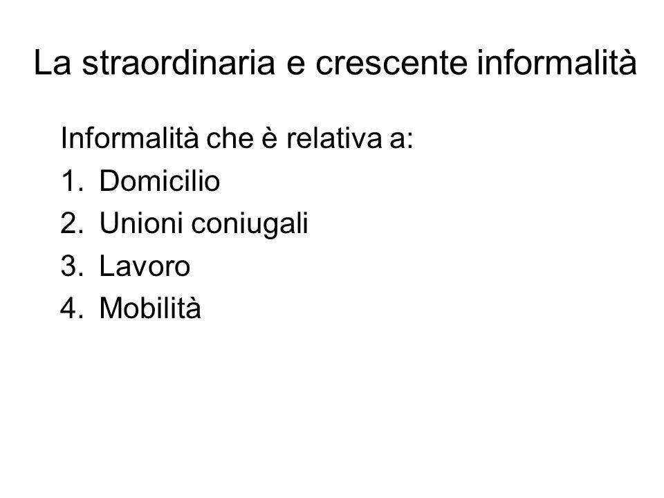 La straordinaria e crescente informalità Informalità che è relativa a: 1.Domicilio 2.Unioni coniugali 3.Lavoro 4.Mobilità
