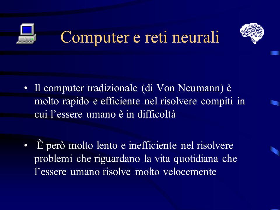 Computer e reti neurali Il computer tradizionale (di Von Neumann) è molto rapido e efficiente nel risolvere compiti in cui lessere umano è in difficoltà È però molto lento e inefficiente nel risolvere problemi che riguardano la vita quotidiana che lessere umano risolve molto velocemente