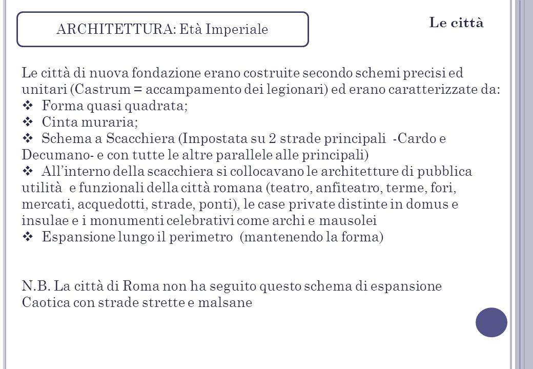 ARCHITETTURA: Età Imperiale Le città di nuova fondazione erano costruite secondo schemi precisi ed unitari (Castrum = accampamento dei legionari) ed e