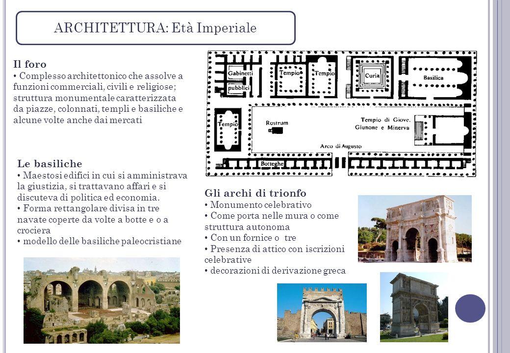ARCHITETTURA: Età Imperiale Il foro Complesso architettonico che assolve a funzioni commerciali, civili e religiose; struttura monumentale caratterizz