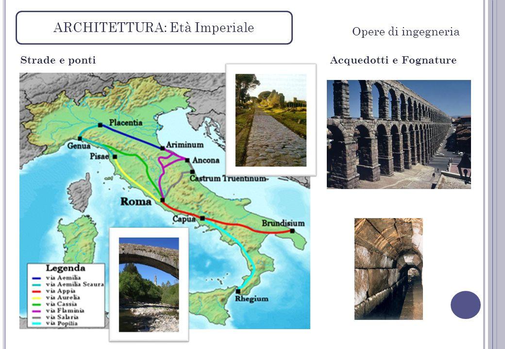 ARCHITETTURA: Età Imperiale Strade e ponti Opere di ingegneria Acquedotti e Fognature