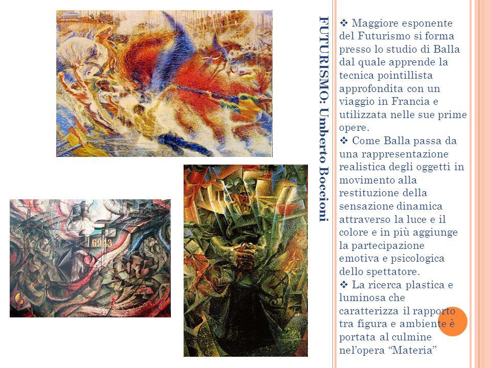 FUTURISMO: Umberto Boccioni Maggiore esponente del Futurismo si forma presso lo studio di Balla dal quale apprende la tecnica pointillista approfondit