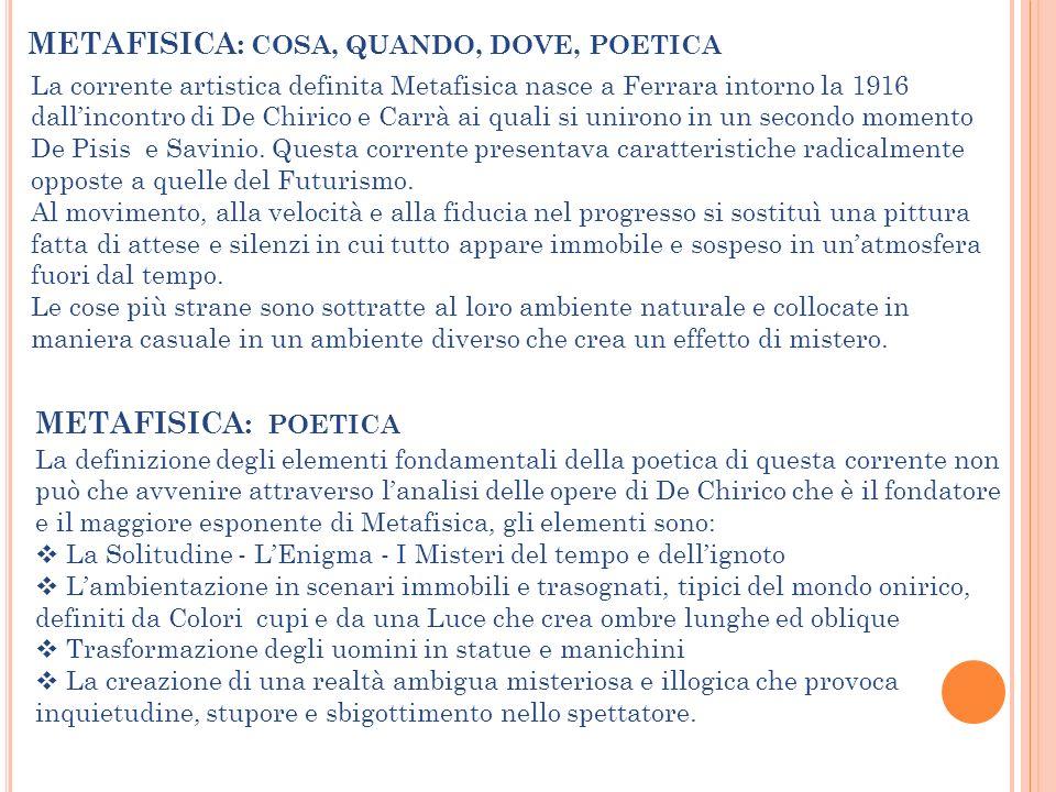 METAFISICA: COSA, QUANDO, DOVE, POETICA La corrente artistica definita Metafisica nasce a Ferrara intorno la 1916 dallincontro di De Chirico e Carrà a