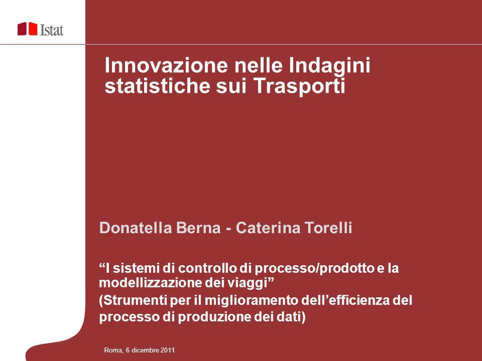 Donatella Berna - Caterina Torelli I sistemi di controllo di processo/prodotto e la modellizzazione dei viaggi (Strumenti per il miglioramento dellefficienza del processo di produzione dei dati) Innovazione nelle Indagini statistiche sui Trasporti Roma, 6 dicembre 2011