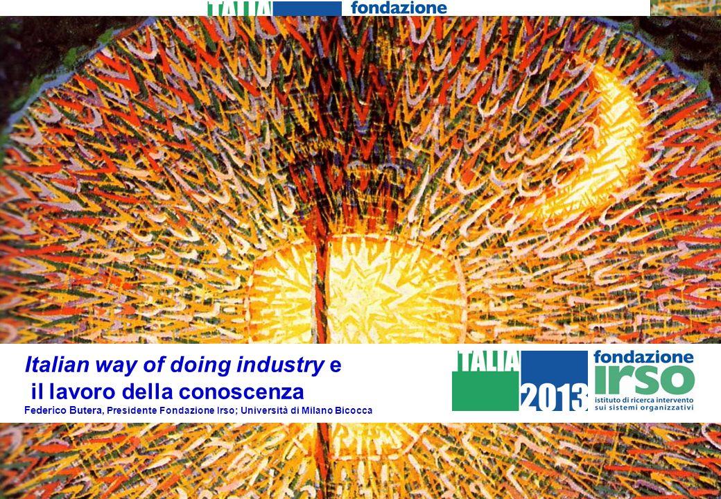 Italian way of doing industry e il lavoro della conoscenza Federico Butera, Presidente Fondazione Irso; Università di Milano Bicocca