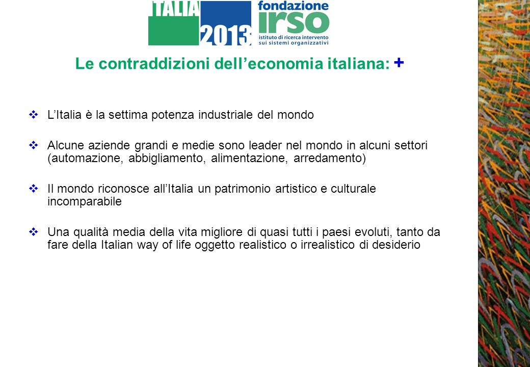 Le contraddizioni delleconomia italiana: + LItalia è la settima potenza industriale del mondo Alcune aziende grandi e medie sono leader nel mondo in a