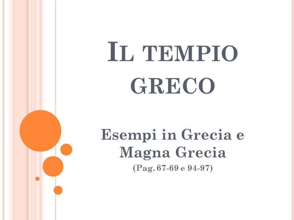 I L TEMPIO GRECO Esempi in Grecia e Magna Grecia (Pag. 67-69 e 94-97)