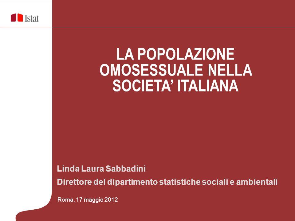 Linda Laura Sabbadini Direttore del dipartimento statistiche sociali e ambientali Roma, 17 maggio 2012 LA POPOLAZIONE OMOSESSUALE NELLA SOCIETA ITALIANA